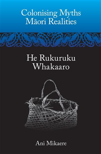 Colonising Myths - Maori Realities: He Rukuruku Whakaaro