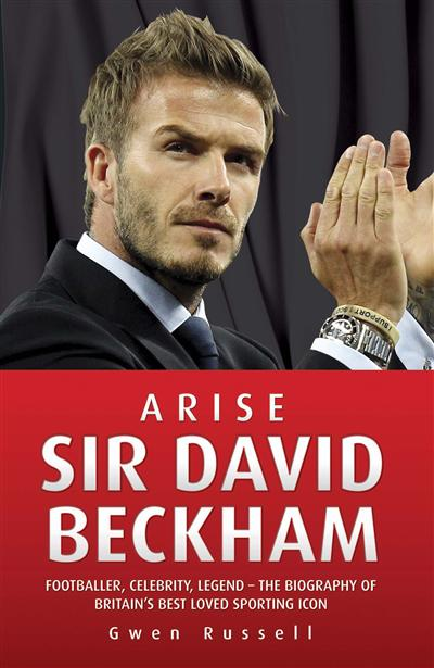 Arise Sir David Beckham: Footballer, Celebrity, Legend - The Biography of Britain's Best Loved Sporting Icon