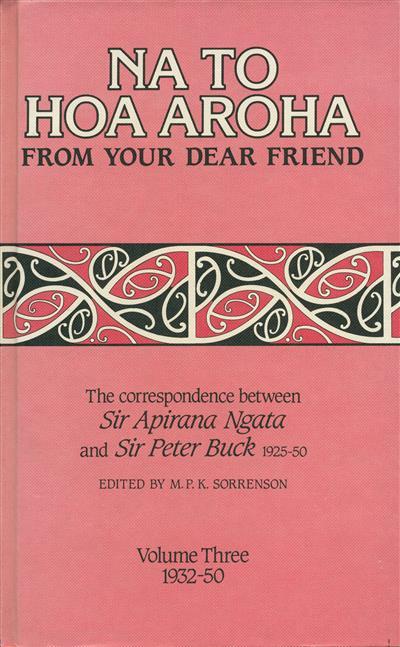 Na to Hoa Aroha, from Your Dear Friend: the Correspondence of Sir Apirana Ngata and Sir Peter Buck, 1925-50 (Volume III, 1932-50)