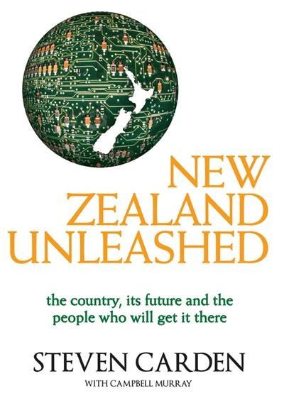 New Zealand Unleashed: The Country, Its Future and the People Who Will Get It There