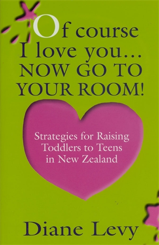 Of Course I Love You... Now Go to Your Room!: Strategies for Raising Toddlers to Teens In New Zealand