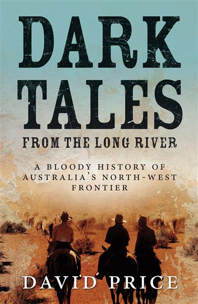 Dark Tales from the Long River: A Bloody History of Australia's North-west Frontier