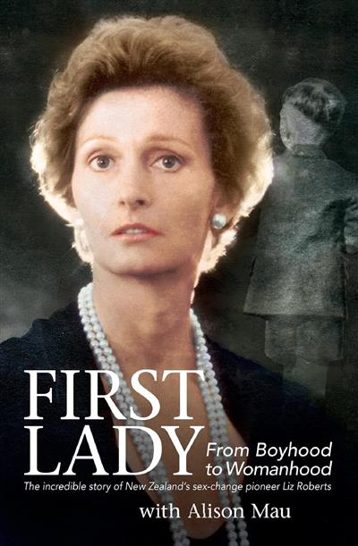 First Lady: From Boyhood to Womanhood: The incredible story of New Zealand's sex-change pioneer Liz Roberts