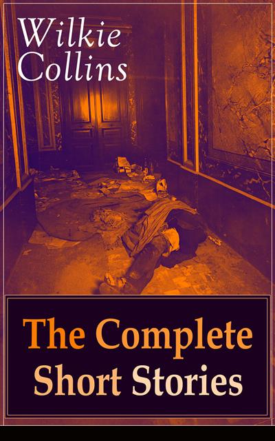 Wilkie Collins: The Complete Short Stories: The Best Short Fiction from the English writer, known for his mystery novels The Woman in White, No Name, Armadale, The Moonstone, The Law and The Lady, The Dead Secret, Man and Wife and many more...