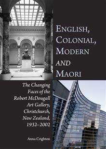 English, Colonial, Modern and Maori: The Changing Faces of the Robert McDougall Art Gallery, Christchurch, New Zealand, 1932-2002
