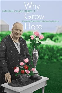 Why Grow Here: Essays on Edmonton's Gardening History