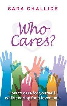 Who Cares?: How to care for yourself whilst caring for a loved one