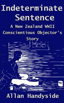 Indeterminate Sentence: A New Zealand World War II Conscientious Objector's Story