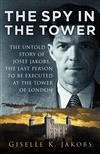 The Spy in the Tower: The Untold Story of Joseph Jakobs, the Last Person to be Executed in the Tower of London