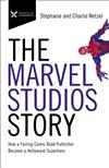 The Marvel Studios Story: How a Failing Comic Book Publisher Became a Hollywood Superhero