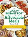 "The ""I Love My Instant Pot"" Affordable Meals Recipe Book: From Cold Start Yogurt to Honey Garlic Salmon, 175 Easy, Family-Favorite Meals You Can Make for under $12"