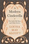 A Modern Cinderella: Or, The Little Old Shoe, and Other Stories