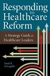 Responding to Healthcare Reform: A Strategy Guide for Healthcare Leaders