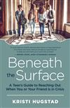 Beneath the Surface: A Teen's Guide to Reaching Out When You or Your Friend Is in Crisis