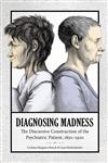 Diagnosing Madness: The Discursive Construction of the Psychiatric Patient, 1850-1920
