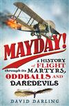 Mayday!: A History of Flight through its Martyrs, Oddballs and Daredevils