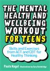 The Mental Health and Wellbeing Workout for Teens: Skills and Exercises from ACT and CBT for Healthy Thinking