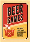 Beer Games: A Hilarious Collection of Drinking Games, Challenges and Dares