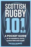 Scottish Rugby 101: A Pocket Guide in 101 Moments, Stats, Characters and Games