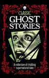Classic Ghost Stories: A collection of chilling supernatural tales