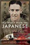 No Mercy from the Japanese: A Survivors Account of the Burma Railway and the Hellships, 1942-1945